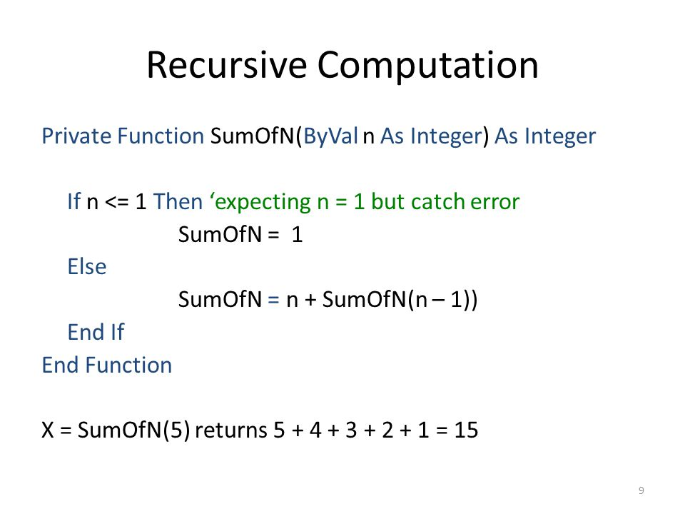Recursive Computation Private Function SumOfN(ByVal n As Integer) As Integer If n <= 1 Then 'expecting n = 1 but catch error SumOfN = 1 Else SumOfN = n + SumOfN(n – 1)) End If End Function X = SumOfN(5) returns 5 + 4 + 3 + 2 + 1 = 15 9