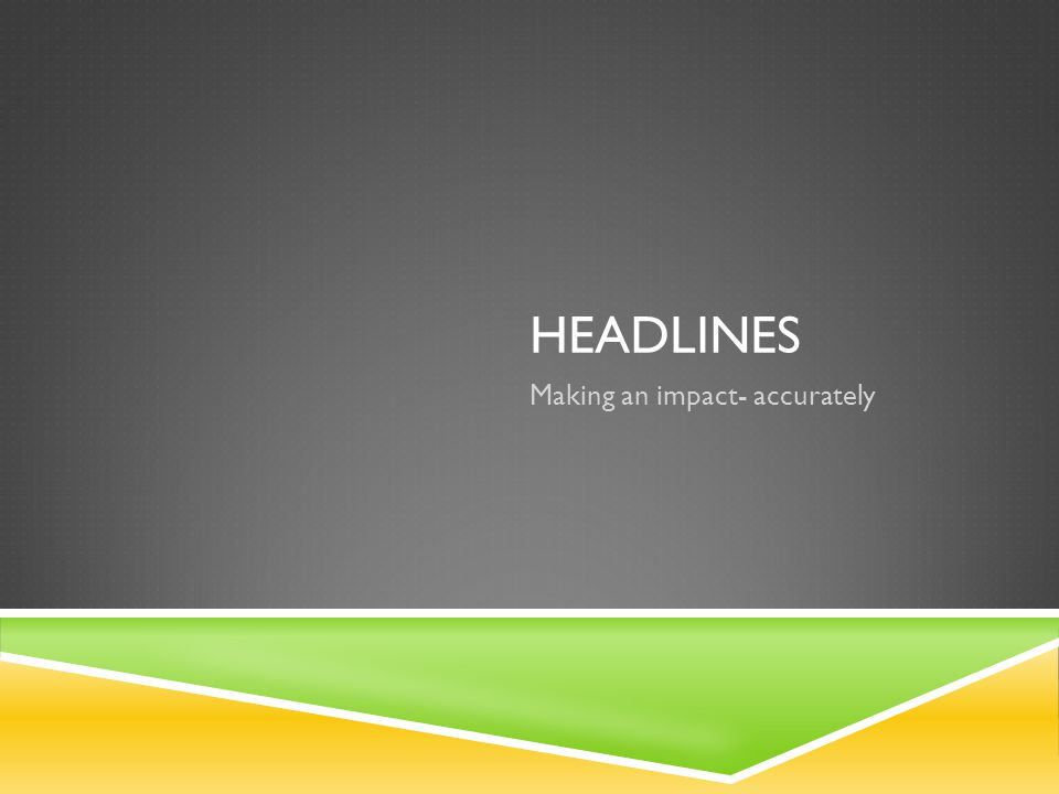 HEADLINES Making an impact- accurately