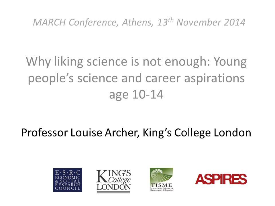 MARCH Conference, Athens, 13 th November 2014 Why liking science is not enough: Young people's science and career aspirations age 10-14 Professor Louise Archer, King's College London