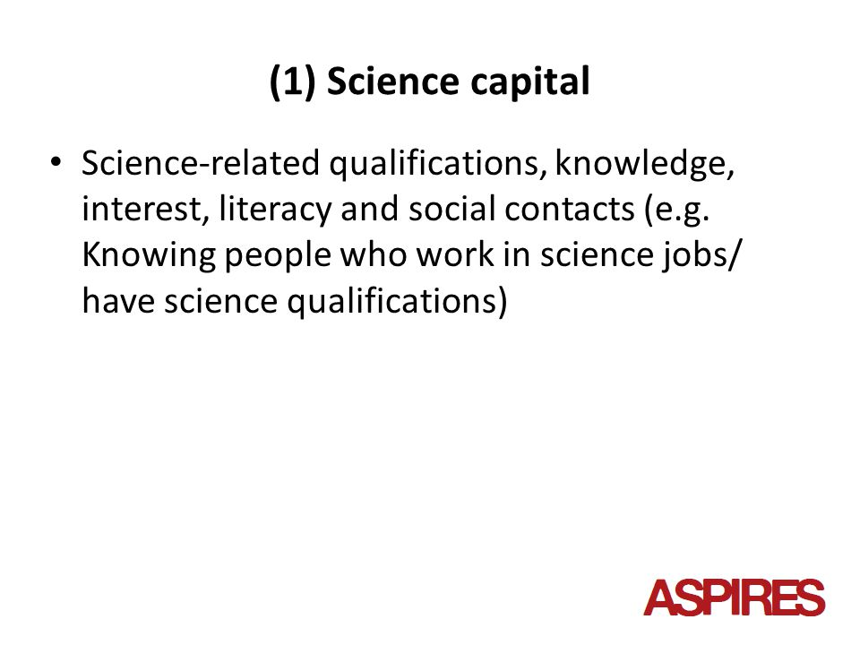 (1) Science capital Science-related qualifications, knowledge, interest, literacy and social contacts (e.g.