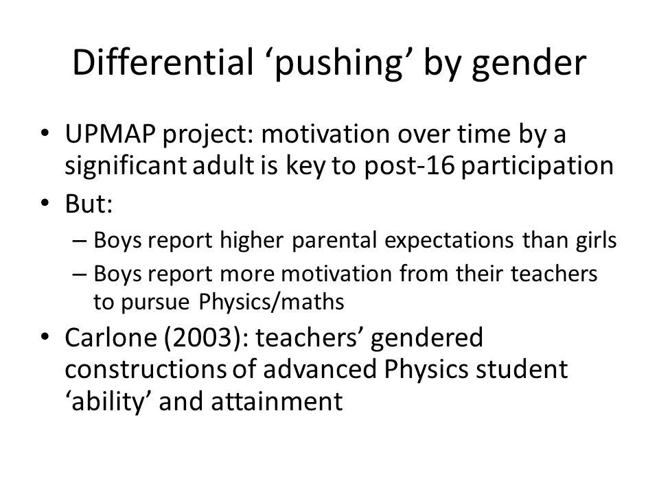 Differential 'pushing' by gender UPMAP project: motivation over time by a significant adult is key to post-16 participation But: – Boys report higher parental expectations than girls – Boys report more motivation from their teachers to pursue Physics/maths Carlone (2003): teachers' gendered constructions of advanced Physics student 'ability' and attainment