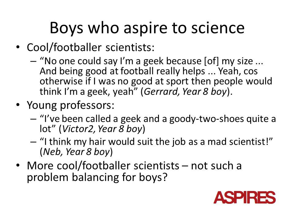 Boys who aspire to science Cool/footballer scientists: – No one could say I'm a geek because [of] my size...
