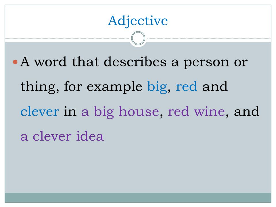 Adjective A word that describes a person or thing, for example big, red and clever in a big house, red wine, and a clever idea