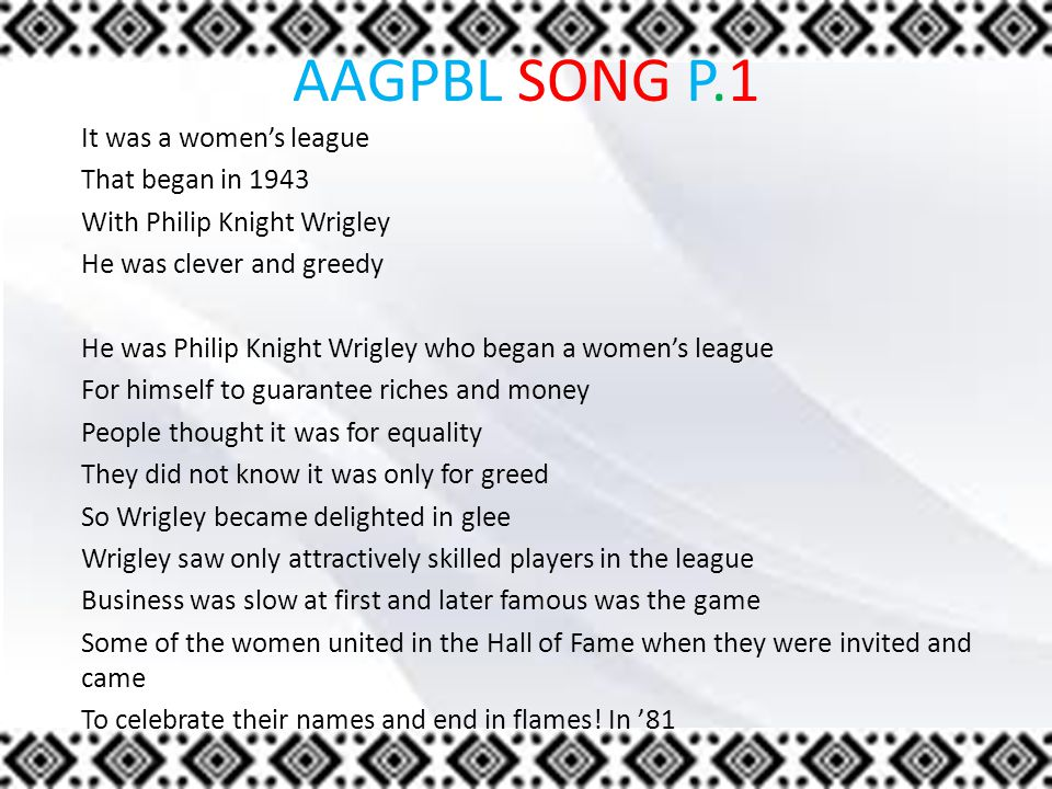 AAGPBL SONG P.1 It was a women's league That began in 1943 With Philip Knight Wrigley He was clever and greedy He was Philip Knight Wrigley who began a women's league For himself to guarantee riches and money People thought it was for equality They did not know it was only for greed So Wrigley became delighted in glee Wrigley saw only attractively skilled players in the league Business was slow at first and later famous was the game Some of the women united in the Hall of Fame when they were invited and came To celebrate their names and end in flames.