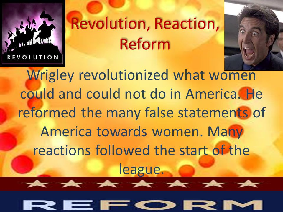 Revolution, Reaction, Reform Wrigley revolutionized what women could and could not do in America.