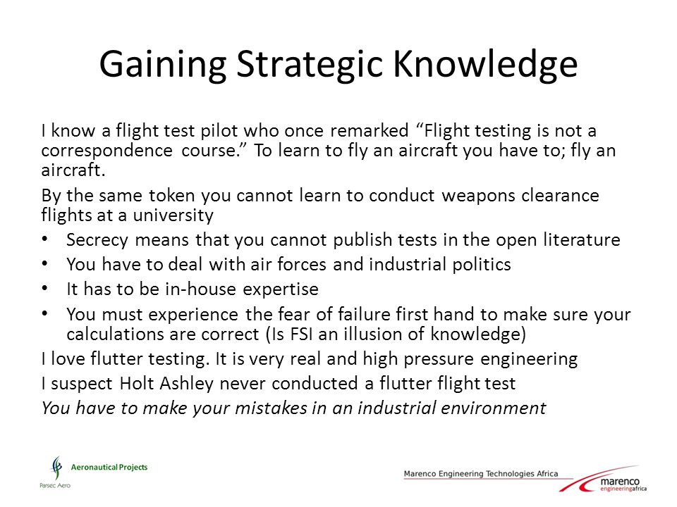 Gaining Strategic Knowledge I know a flight test pilot who once remarked Flight testing is not a correspondence course. To learn to fly an aircraft you have to; fly an aircraft.