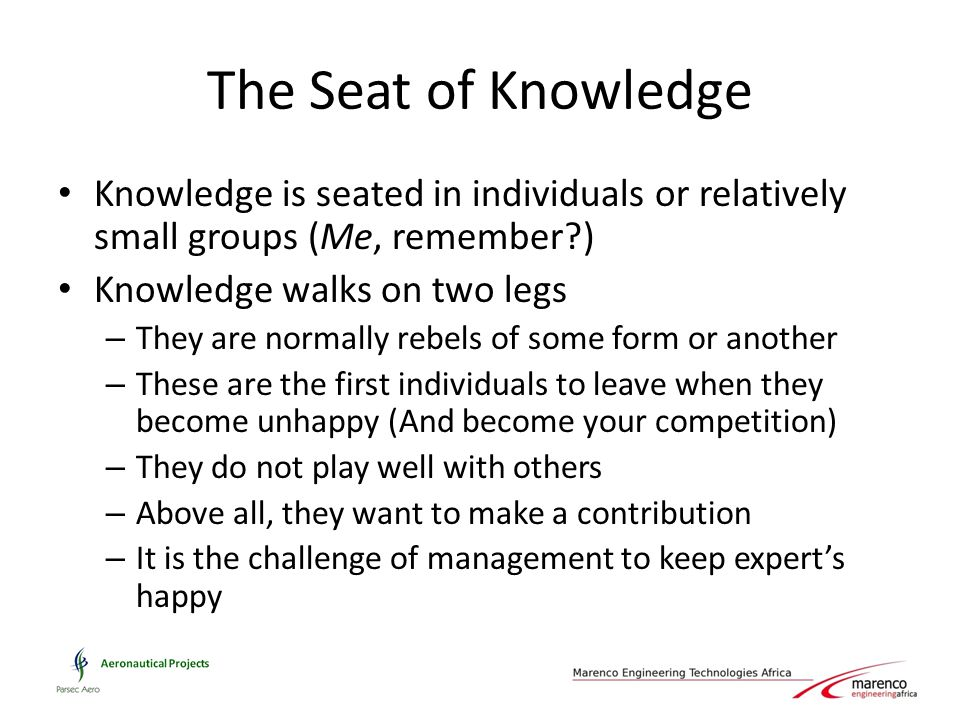 The Seat of Knowledge Knowledge is seated in individuals or relatively small groups (Me, remember?) Knowledge walks on two legs – They are normally re