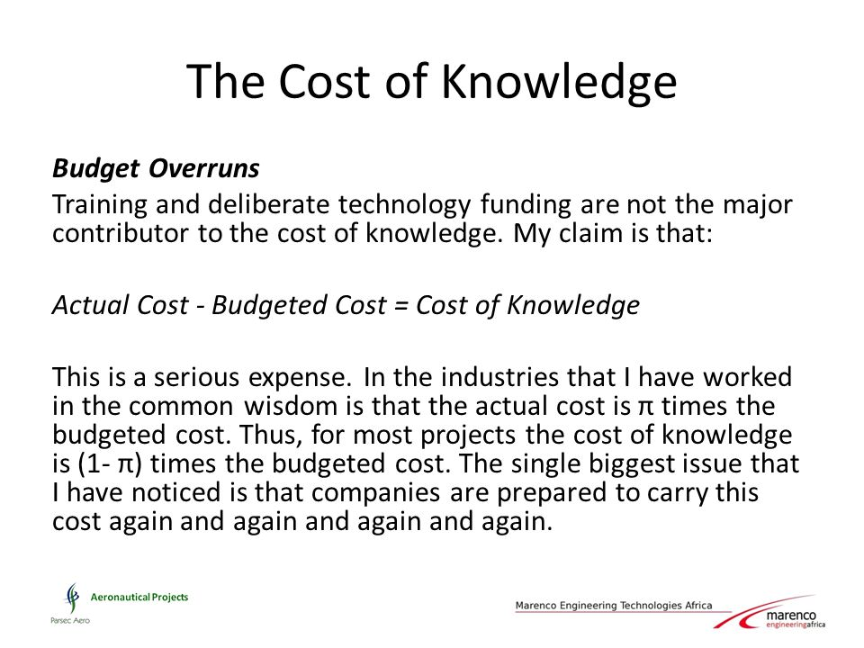The Cost of Knowledge Budget Overruns Training and deliberate technology funding are not the major contributor to the cost of knowledge. My claim is t