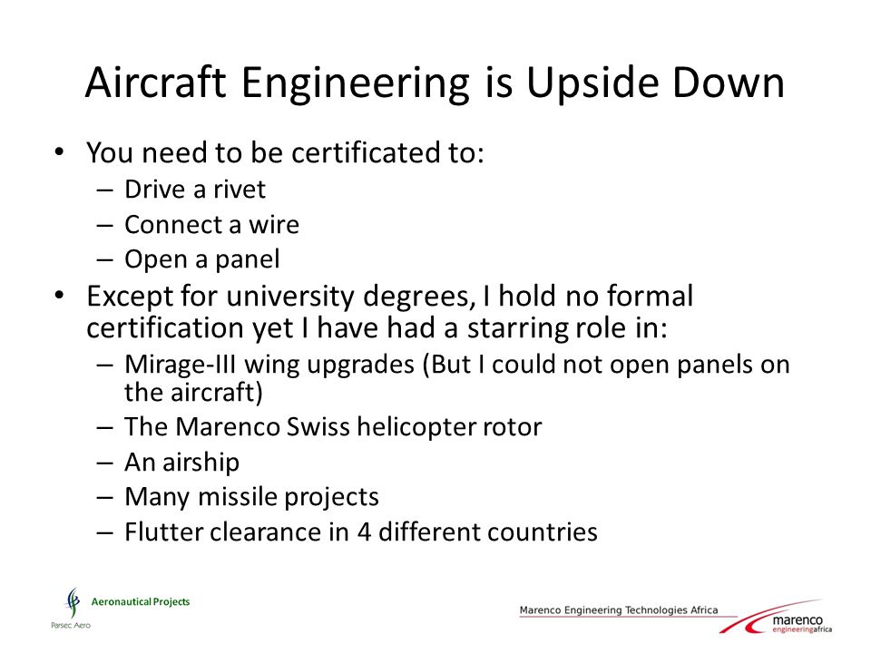 Aircraft Engineering is Upside Down You need to be certificated to: – Drive a rivet – Connect a wire – Open a panel Except for university degrees, I h