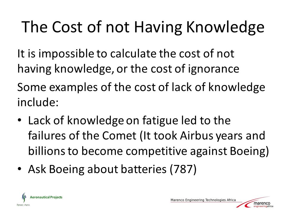 The Cost of not Having Knowledge It is impossible to calculate the cost of not having knowledge, or the cost of ignorance Some examples of the cost of lack of knowledge include: Lack of knowledge on fatigue led to the failures of the Comet (It took Airbus years and billions to become competitive against Boeing) Ask Boeing about batteries (787)