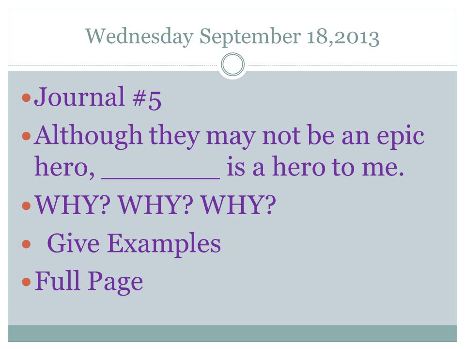 Wednesday September 18,2013 Journal #5 Although they may not be an epic hero, _______ is a hero to me. WHY? WHY? WHY? Give Examples Full Page