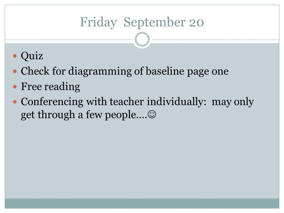Friday September 20 Quiz Check for diagramming of baseline page one Free reading Conferencing with teacher individually: may only get through a few pe