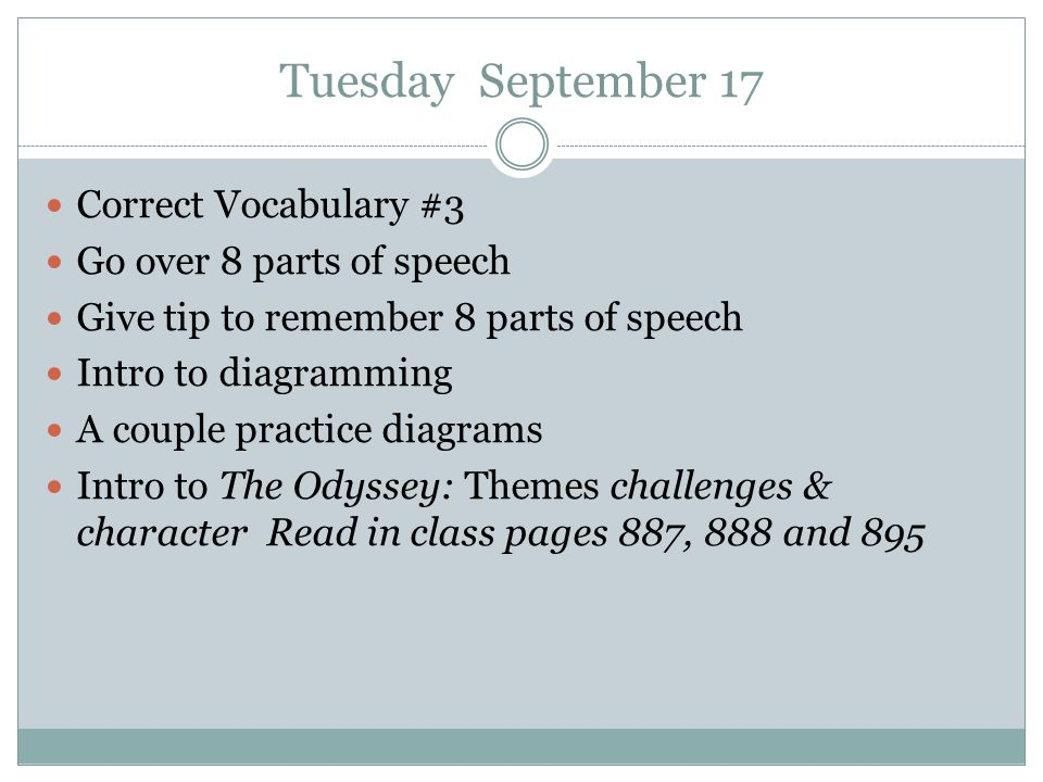 Tuesday September 17 Correct Vocabulary #3 Go over 8 parts of speech Give tip to remember 8 parts of speech Intro to diagramming A couple practice dia