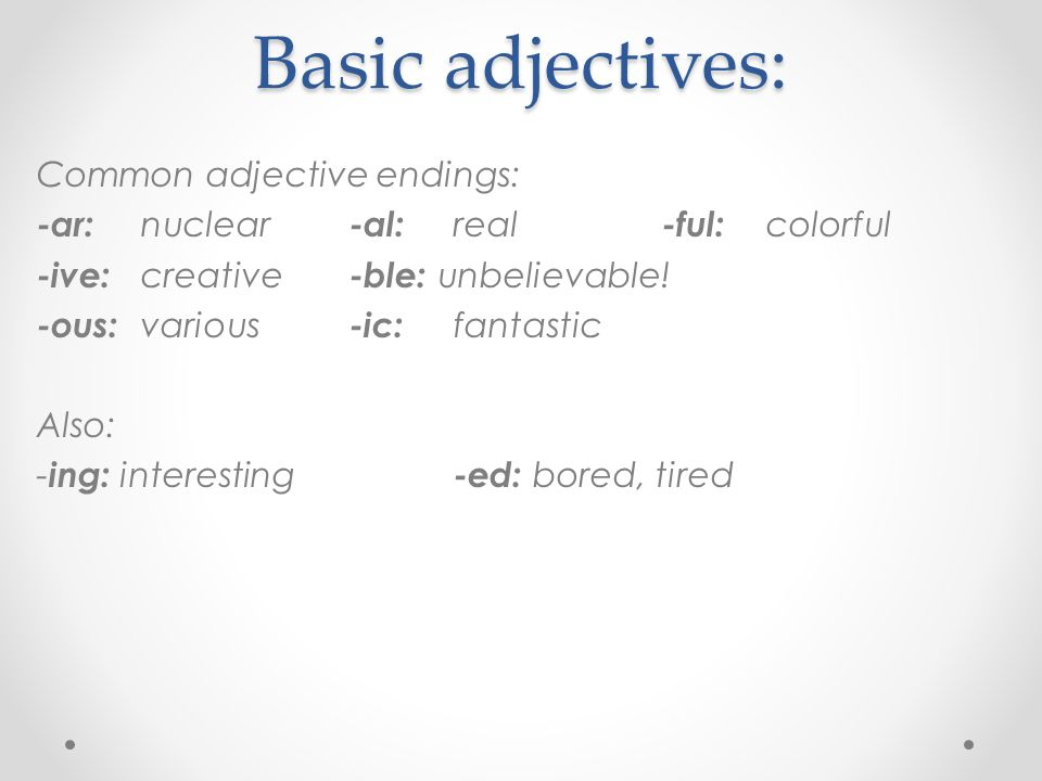 Common adjective endings: -ar:-al:-ful: -ive:-ble: -ous:-ic: Also: - ing: -ed: Basic adjectives:
