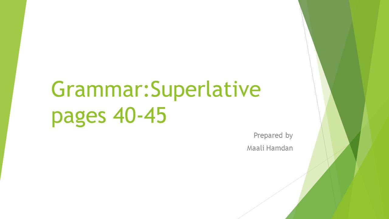 Grammar:Superlative pages 40-45 Prepared by Maali Hamdan