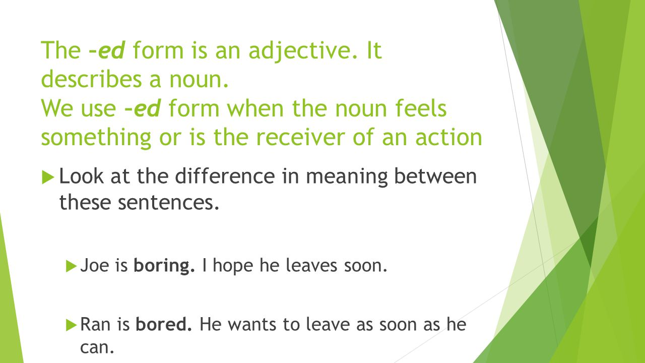 The –ed form is an adjective.It describes a noun.