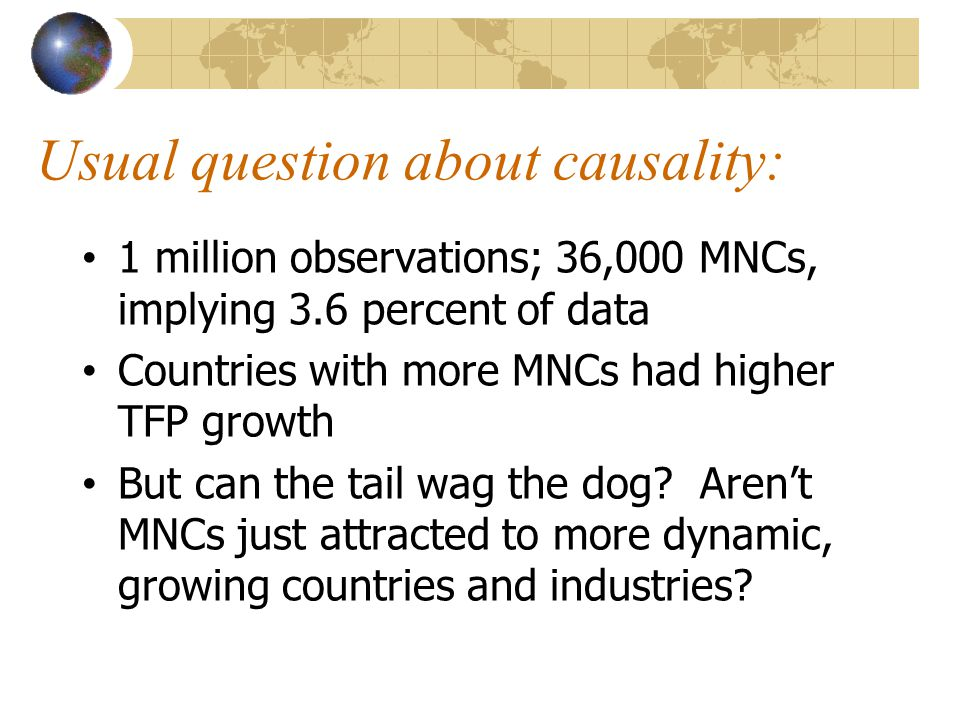 Usual question about causality: 1 million observations; 36,000 MNCs, implying 3.6 percent of data Countries with more MNCs had higher TFP growth But can the tail wag the dog.