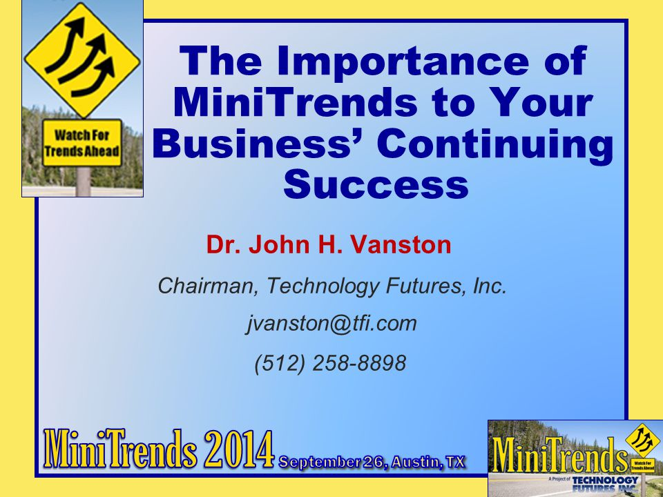 The Importance of MiniTrends to Your Business' Continuing Success Dr. John H. Vanston Chairman, Technology Futures, Inc. jvanston@tfi.com (512) 258-88