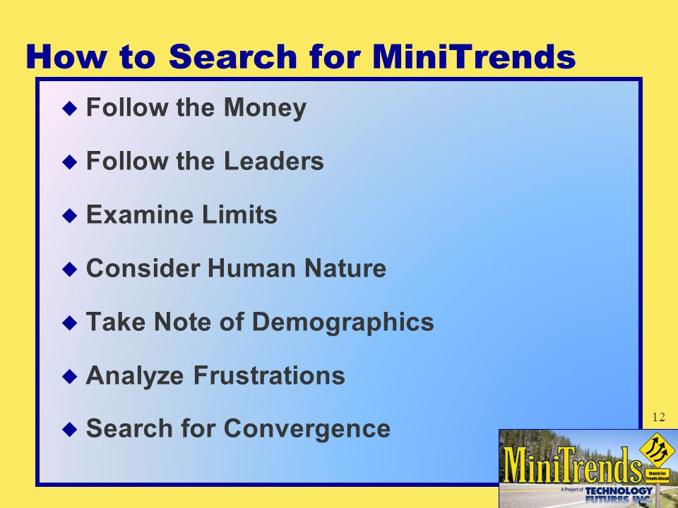 How to Search for MiniTrends  Follow the Money  Follow the Leaders  Examine Limits  Consider Human Nature  Take Note of Demographics  Analyze Frustrations  Search for Convergence 12