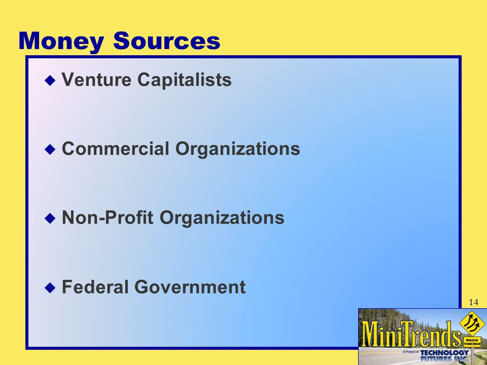 Money Sources  Venture Capitalists  Commercial Organizations  Non-Profit Organizations  Federal Government 14