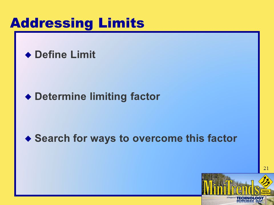 Addressing Limits  Define Limit  Determine limiting factor  Search for ways to overcome this factor 21
