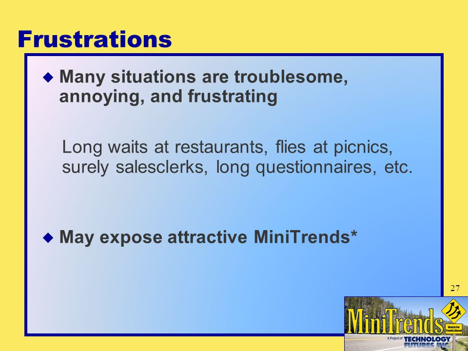 Frustrations  Many situations are troublesome, annoying, and frustrating Long waits at restaurants, flies at picnics, surely salesclerks, long questionnaires, etc.