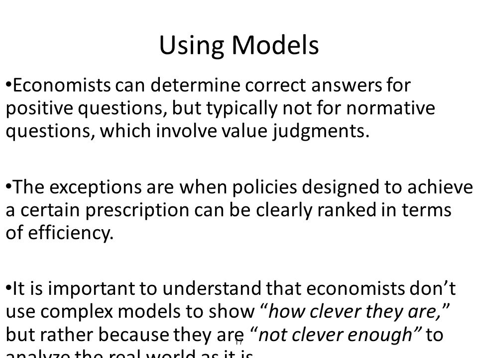 17 Using Models Economists can determine correct answers for positive questions, but typically not for normative questions, which involve value judgme