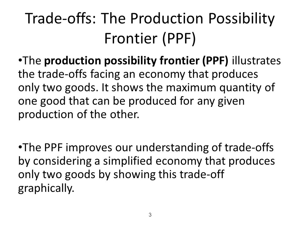 3 Trade-offs: The Production Possibility Frontier (PPF) The production possibility frontier (PPF) illustrates the trade-offs facing an economy that pr