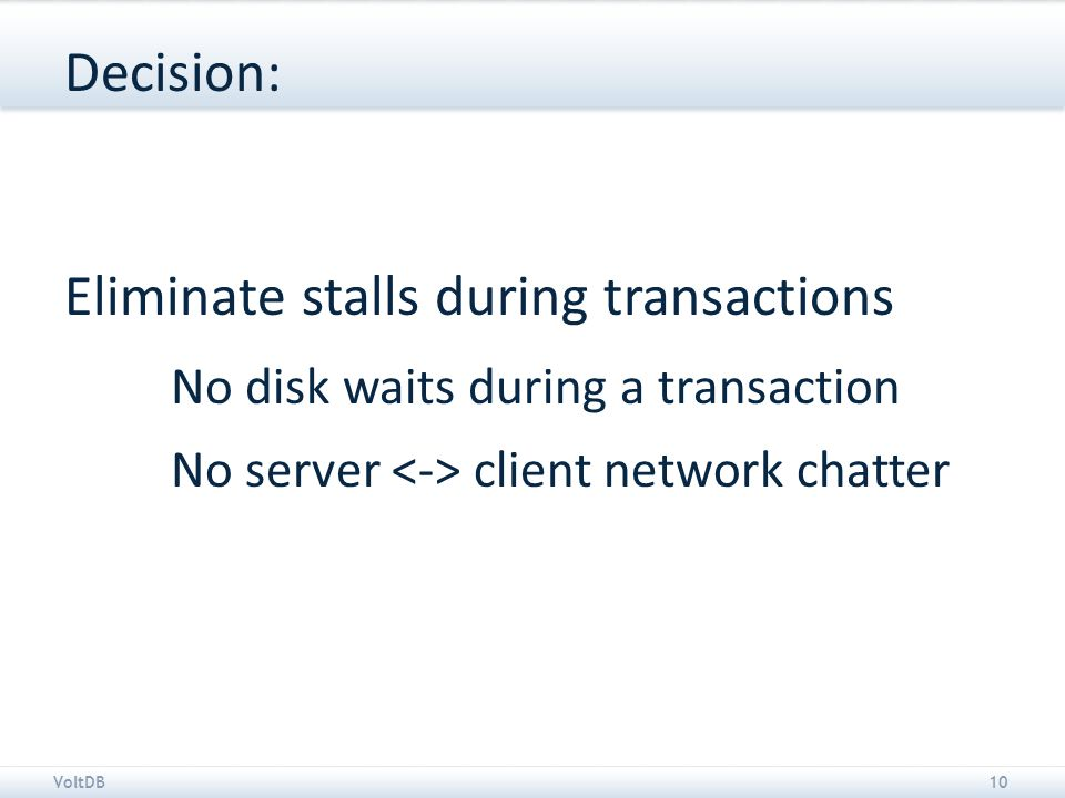 VoltDB10 Decision: Eliminate stalls during transactions No disk waits during a transaction No server client network chatter