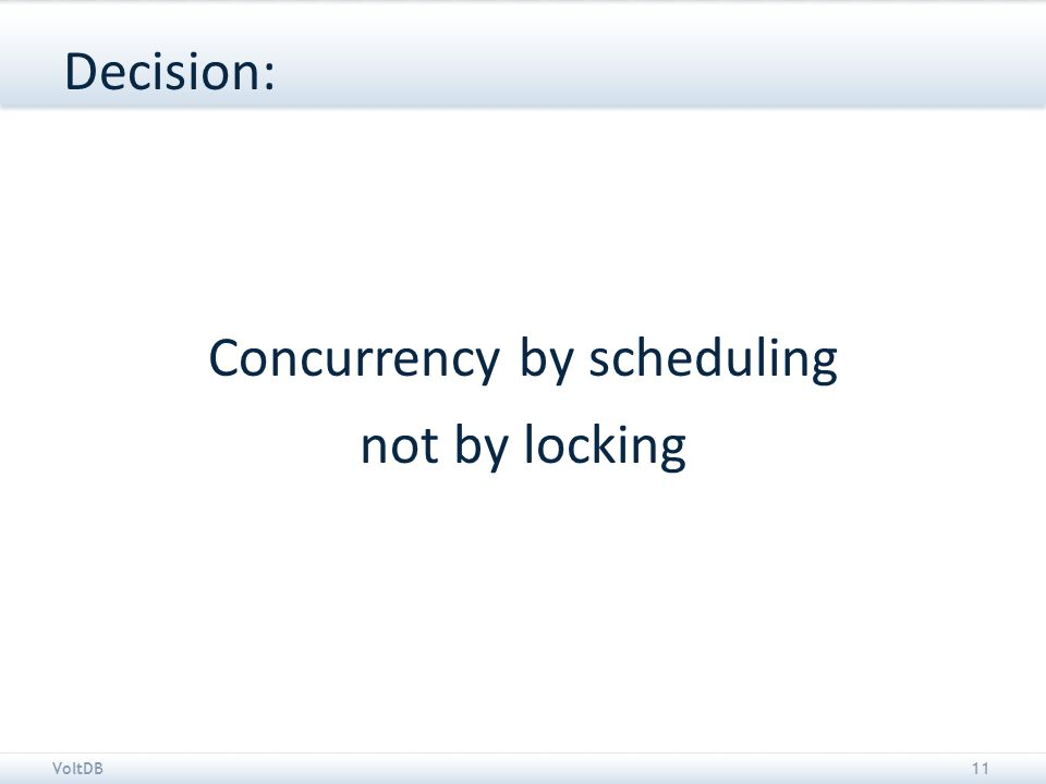 VoltDB11 Decision: Concurrency by scheduling not by locking