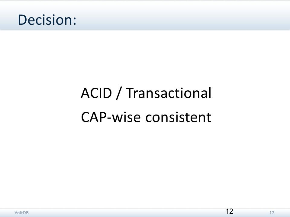 VoltDB12 Decision: ACID / Transactional CAP-wise consistent 12