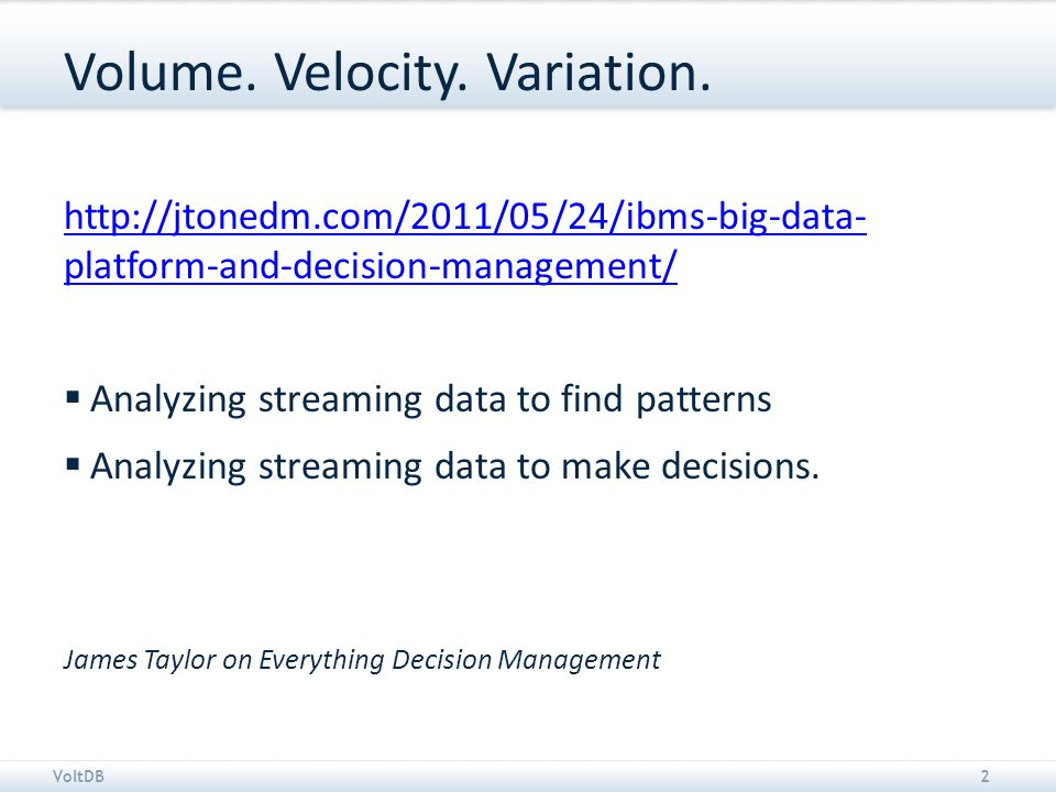 VoltDB2 Volume. Velocity. Variation. http://jtonedm.com/2011/05/24/ibms-big-data- platform-and-decision-management/  Analyzing streaming data to find