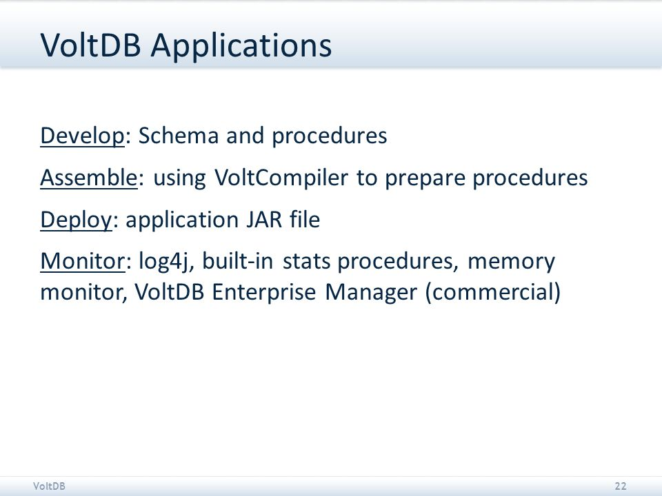 VoltDB22 VoltDB Applications Develop: Schema and procedures Assemble: using VoltCompiler to prepare procedures Deploy: application JAR file Monitor: log4j, built-in stats procedures, memory monitor, VoltDB Enterprise Manager (commercial)