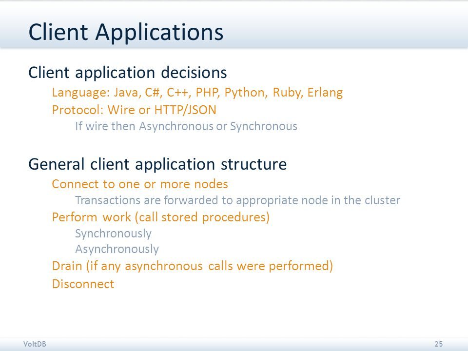 VoltDB25 Client Applications Client application decisions Language: Java, C#, C++, PHP, Python, Ruby, Erlang Protocol: Wire or HTTP/JSON If wire then Asynchronous or Synchronous General client application structure Connect to one or more nodes Transactions are forwarded to appropriate node in the cluster Perform work (call stored procedures) Synchronously Asynchronously Drain (if any asynchronous calls were performed) Disconnect