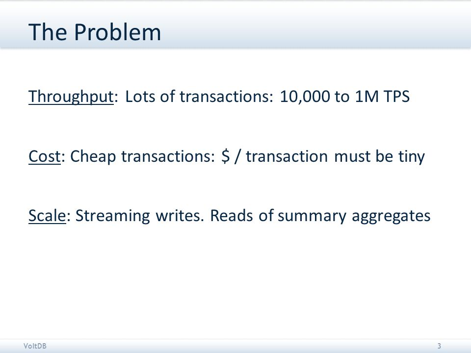 VoltDB3 The Problem Throughput: Lots of transactions: 10,000 to 1M TPS Cost: Cheap transactions: $ / transaction must be tiny Scale: Streaming writes.
