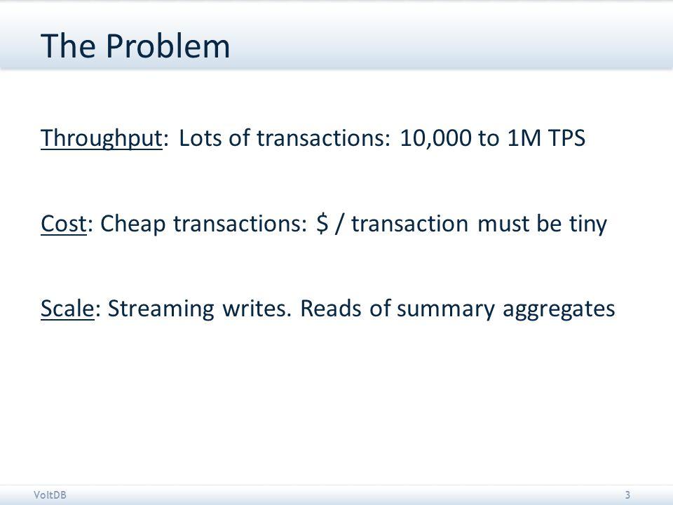 VoltDB4 Giant score board in the sky Financial tick streams 100k to 2M write/update TPS 1000's of summary read TPS Sensor inputs 50k – 500k writes/update TPS 100's summary read TPS