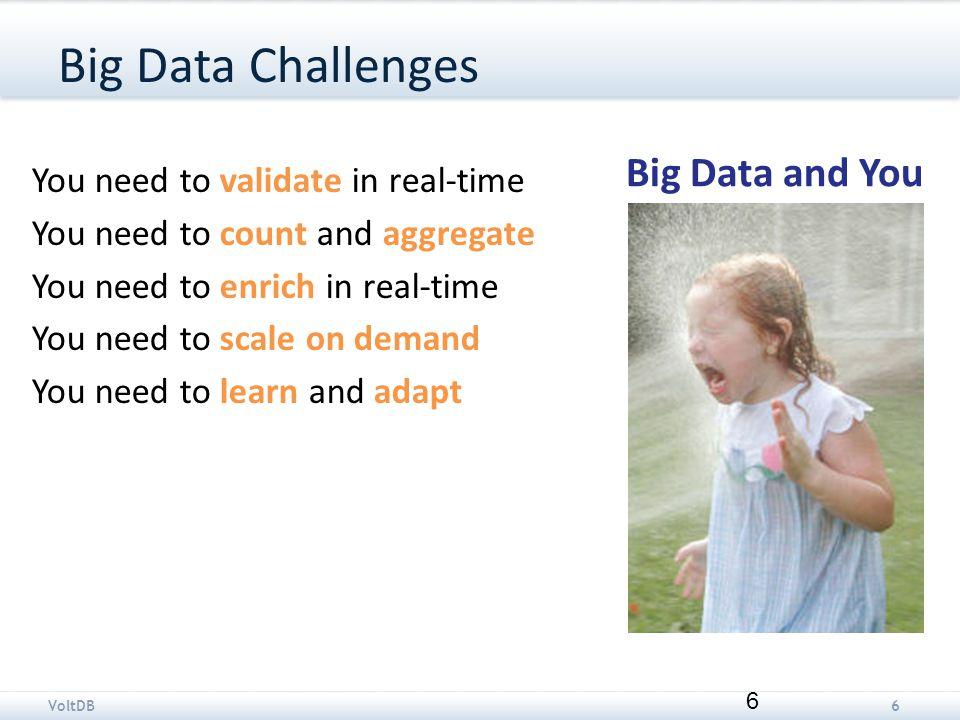 VoltDB7 VoltDB and big data Throughput: Design choices favor throughput.