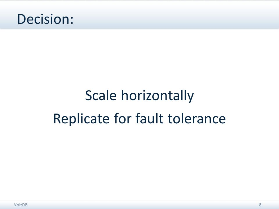 VoltDB8 Decision: Scale horizontally Replicate for fault tolerance