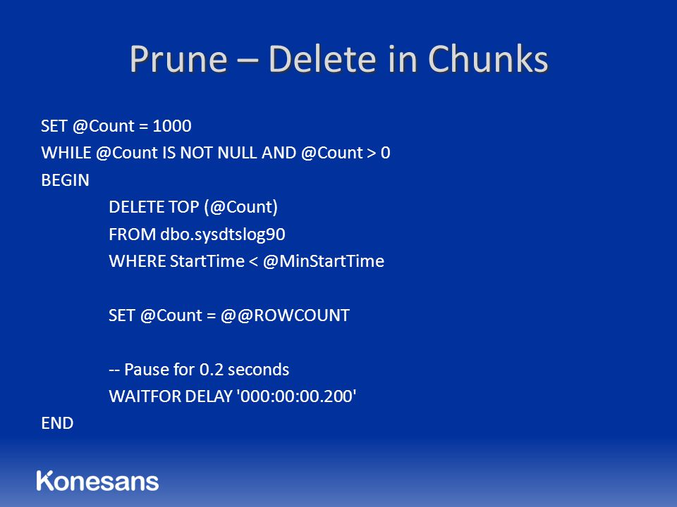 Prune – Delete in Chunks SET @Count = 1000 WHILE @Count IS NOT NULL AND @Count > 0 BEGIN DELETE TOP (@Count) FROM dbo.sysdtslog90 WHERE StartTime < @M