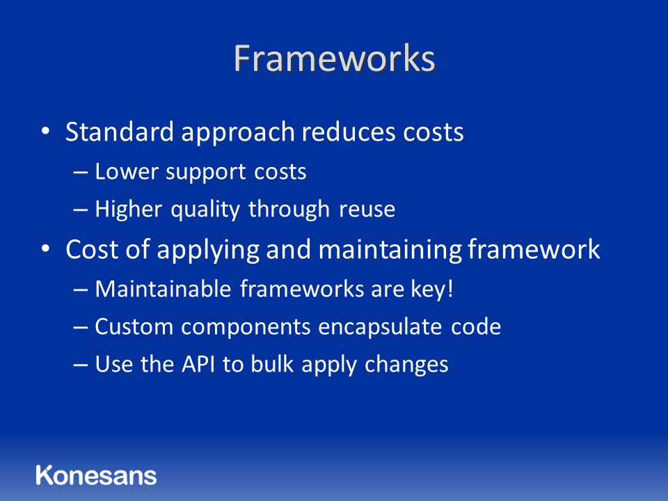Frameworks Standard approach reduces costs – Lower support costs – Higher quality through reuse Cost of applying and maintaining framework – Maintainable frameworks are key.