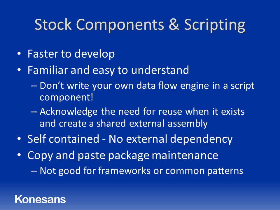 Stock Components & Scripting Faster to develop Familiar and easy to understand – Don't write your own data flow engine in a script component.