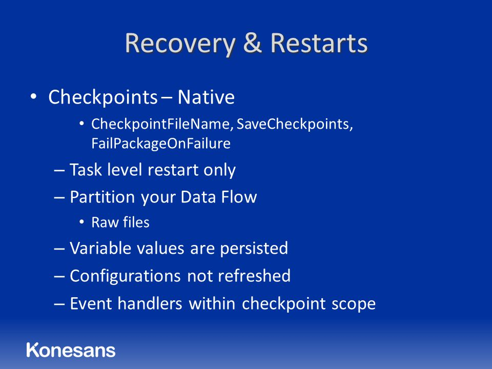 Recovery & Restarts Checkpoints – Native CheckpointFileName, SaveCheckpoints, FailPackageOnFailure – Task level restart only – Partition your Data Flow Raw files – Variable values are persisted – Configurations not refreshed – Event handlers within checkpoint scope