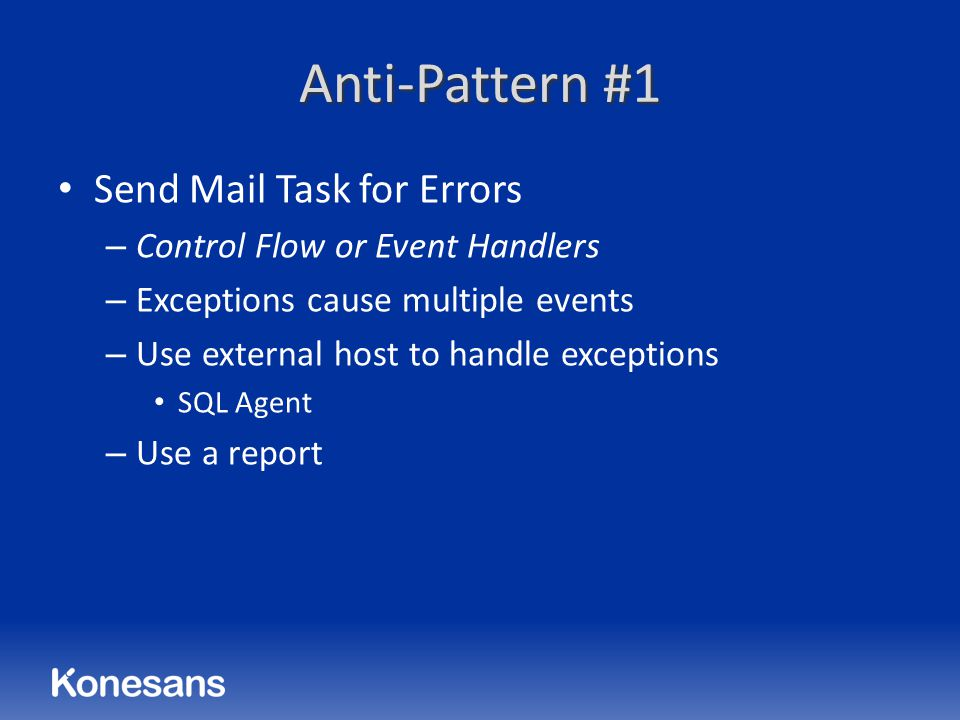 Anti-Pattern #1 Send Mail Task for Errors – Control Flow or Event Handlers – Exceptions cause multiple events – Use external host to handle exceptions SQL Agent – Use a report