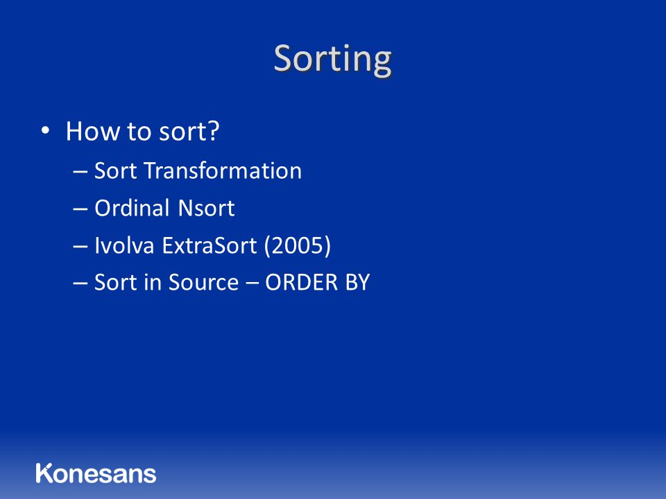 Sorting How to sort? – Sort Transformation – Ordinal Nsort – Ivolva ExtraSort (2005) – Sort in Source – ORDER BY