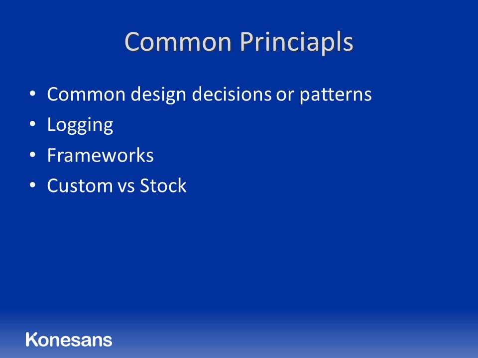 Common Princiapls Common design decisions or patterns Logging Frameworks Custom vs Stock