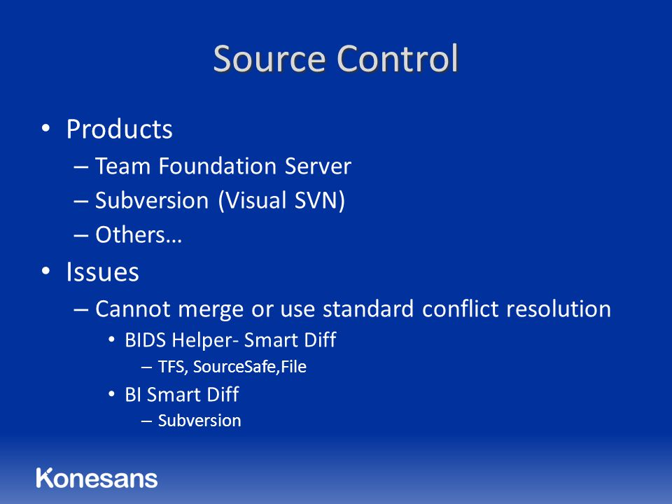 Source Control Products – Team Foundation Server – Subversion (Visual SVN) – Others… Issues – Cannot merge or use standard conflict resolution BIDS Helper- Smart Diff – TFS, SourceSafe,File BI Smart Diff – Subversion
