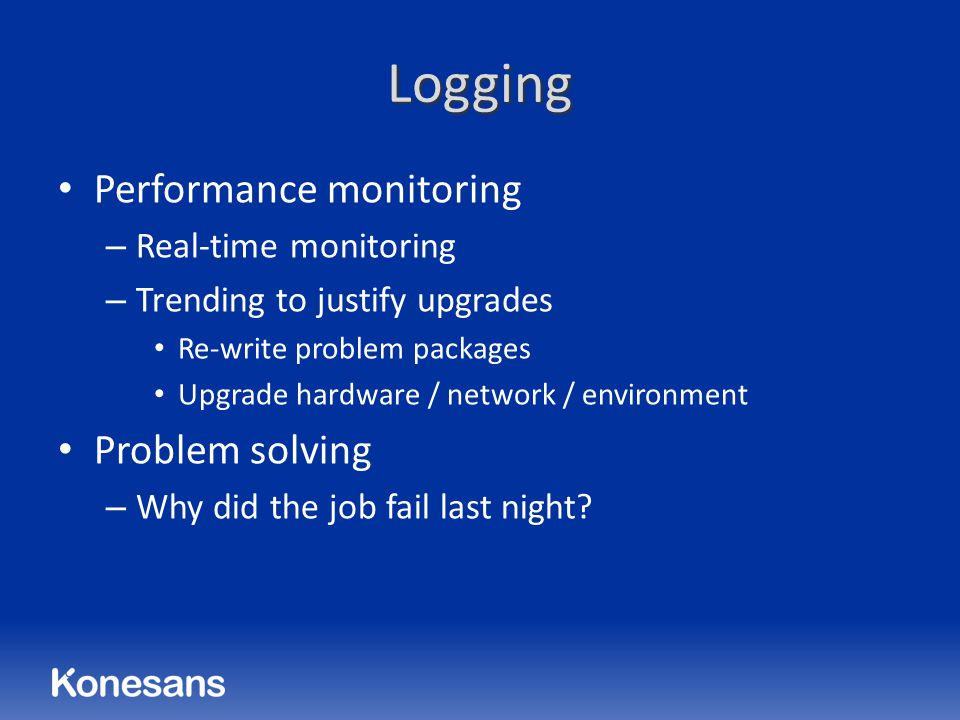 Logging Performance monitoring – Real-time monitoring – Trending to justify upgrades Re-write problem packages Upgrade hardware / network / environment Problem solving – Why did the job fail last night?
