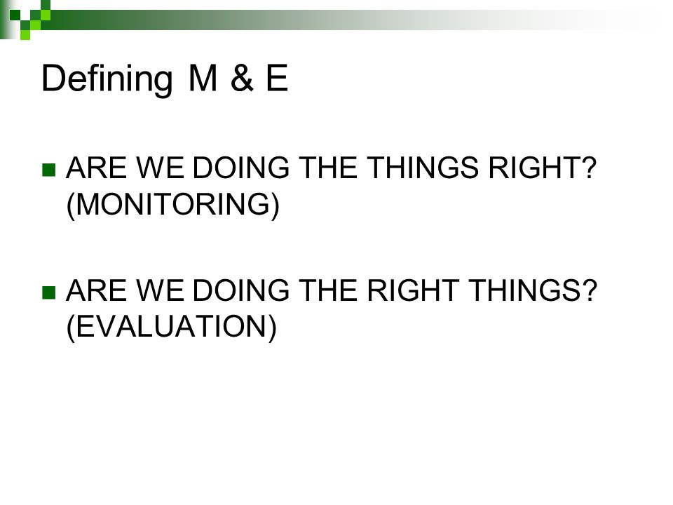 Defining M & E ARE WE DOING THE THINGS RIGHT. (MONITORING) ARE WE DOING THE RIGHT THINGS.