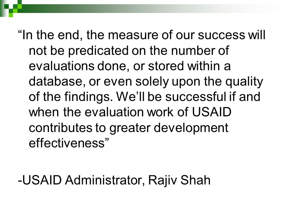 In the end, the measure of our success will not be predicated on the number of evaluations done, or stored within a database, or even solely upon the quality of the findings.