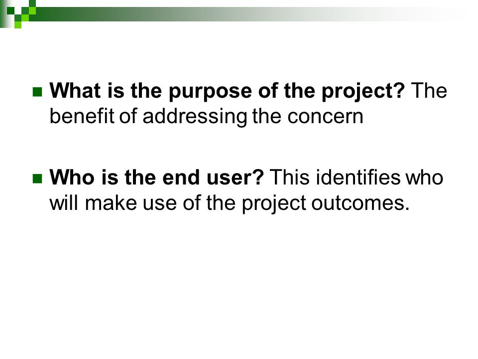 What is the purpose of the project. The benefit of addressing the concern Who is the end user.